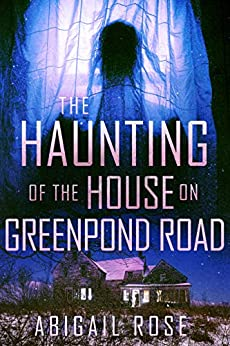 The Haunting of the House on Greenpond Road by Abigail  Rose