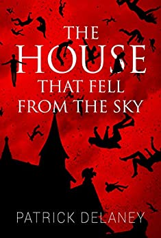 The House That Fell from the Sky by Patrick R. Delaney