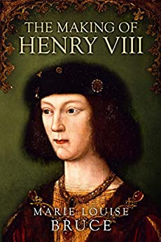 The Making of Henry VIII by Marie Louise Bruce